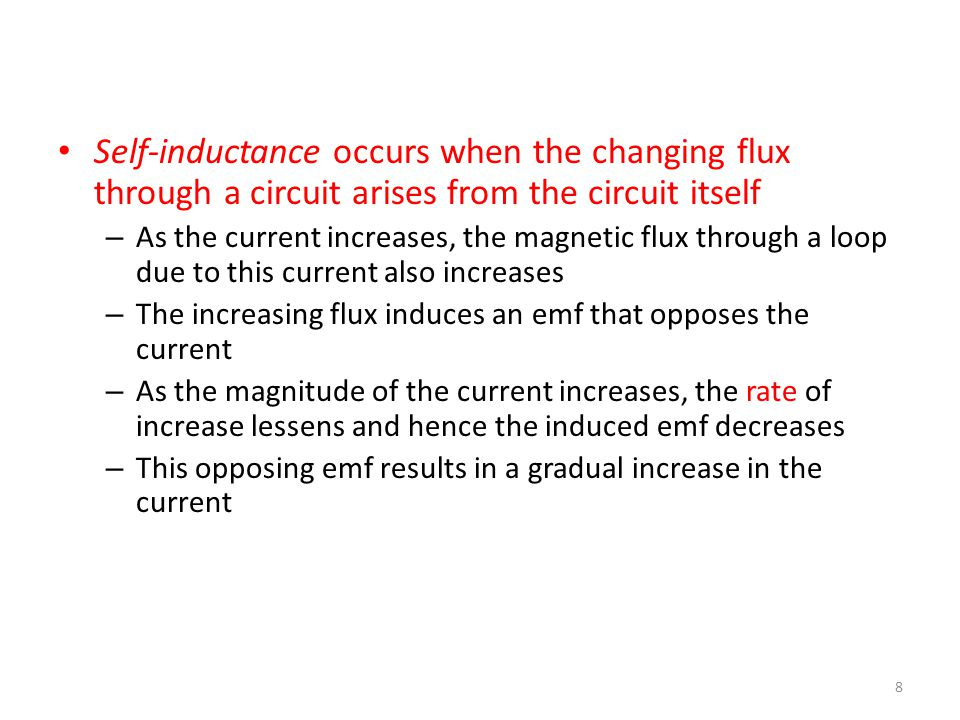 Self-inductance occurs when the changing flux through a circuit arises from the circuit itself – As the current increases, the magnetic flux through a loop due to this current also increases – The increasing flux induces an emf that opposes the current – As the magnitude of the current increases, the rate of increase lessens and hence the induced emf decreases – This opposing emf results in a gradual increase in the current 8