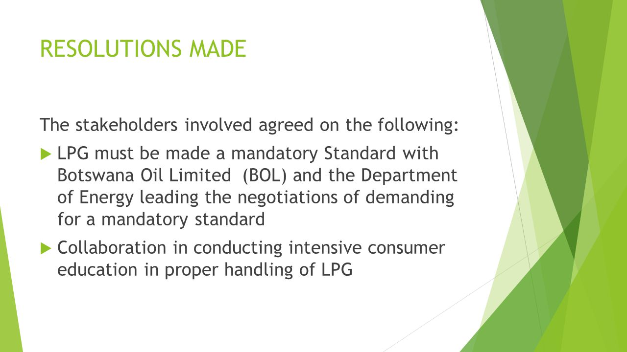 RESOLUTIONS MADE The stakeholders involved agreed on the following:  LPG must be made a mandatory Standard with Botswana Oil Limited (BOL) and the Department of Energy leading the negotiations of demanding for a mandatory standard  Collaboration in conducting intensive consumer education in proper handling of LPG