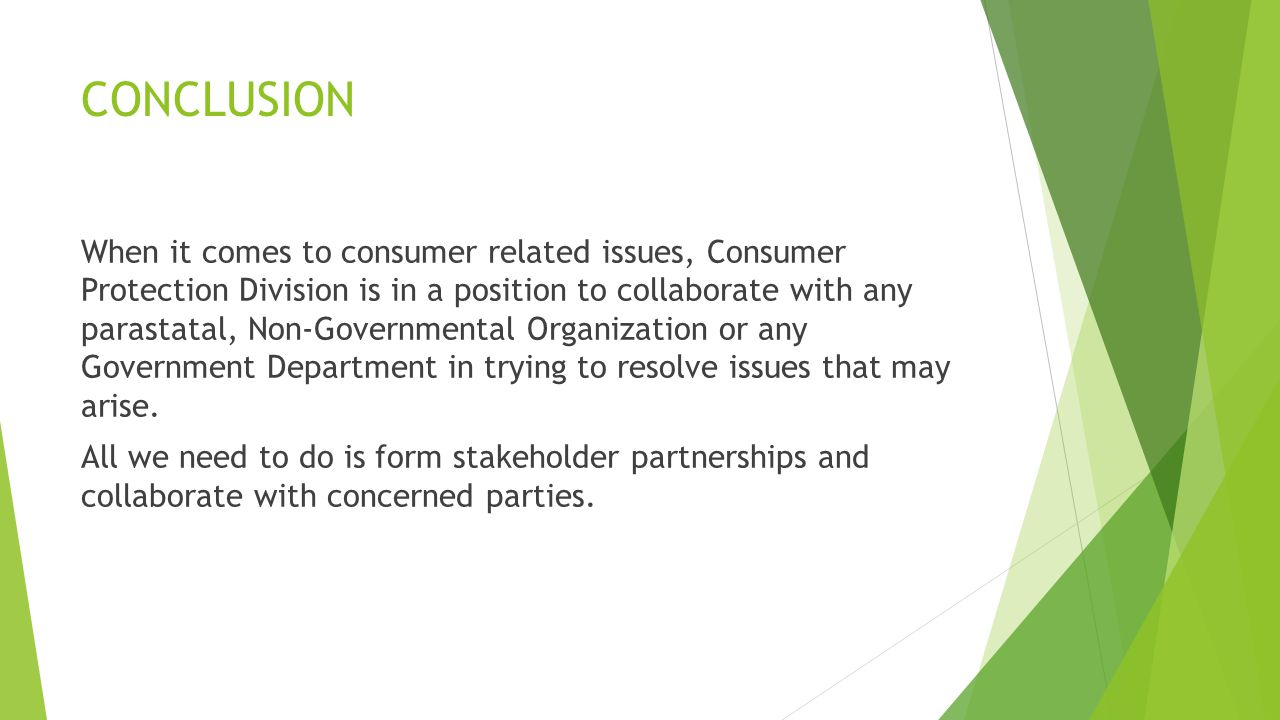 CONCLUSION When it comes to consumer related issues, Consumer Protection Division is in a position to collaborate with any parastatal, Non-Governmental Organization or any Government Department in trying to resolve issues that may arise.