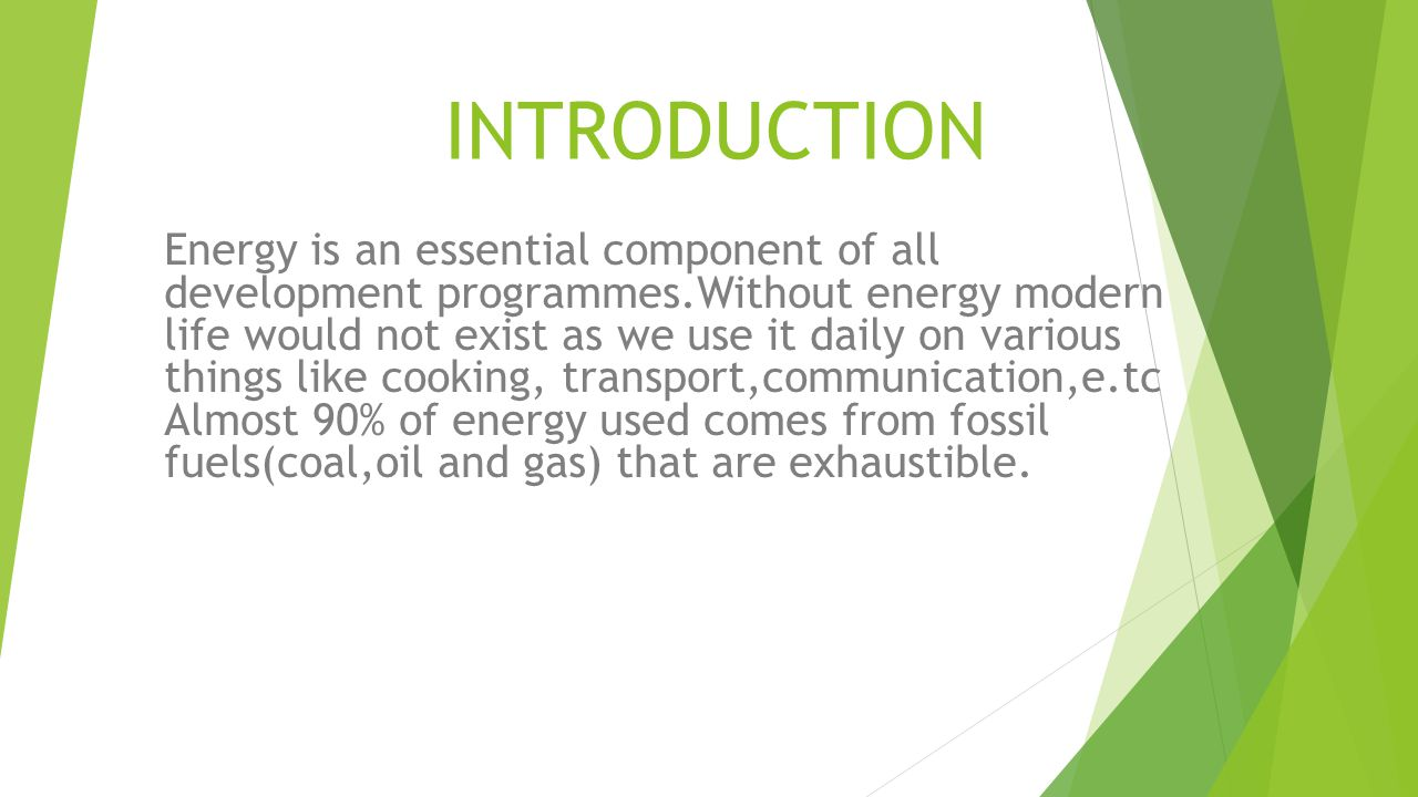 INTRODUCTION Energy is an essential component of all development programmes.Without energy modern life would not exist as we use it daily on various things like cooking, transport,communication,e.tc Almost 90% of energy used comes from fossil fuels(coal,oil and gas) that are exhaustible.