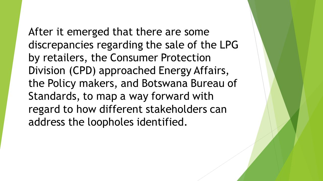 After it emerged that there are some discrepancies regarding the sale of the LPG by retailers, the Consumer Protection Division (CPD) approached Energy Affairs, the Policy makers, and Botswana Bureau of Standards, to map a way forward with regard to how different stakeholders can address the loopholes identified.