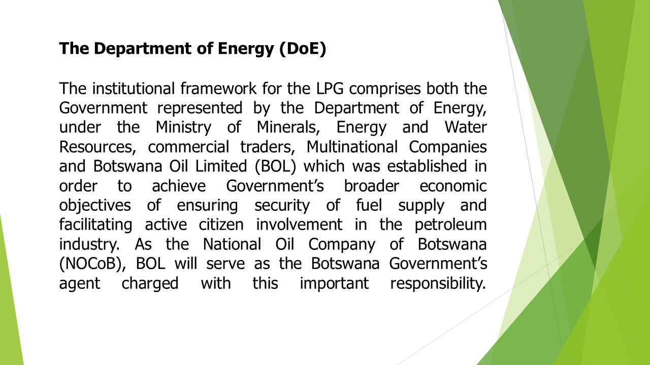 The Department of Energy (DoE) The institutional framework for the LPG comprises both the Government represented by the Department of Energy, under the Ministry of Minerals, Energy and Water Resources, commercial traders, Multinational Companies and Botswana Oil Limited (BOL) which was established in order to achieve Government's broader economic objectives of ensuring security of fuel supply and facilitating active citizen involvement in the petroleum industry.