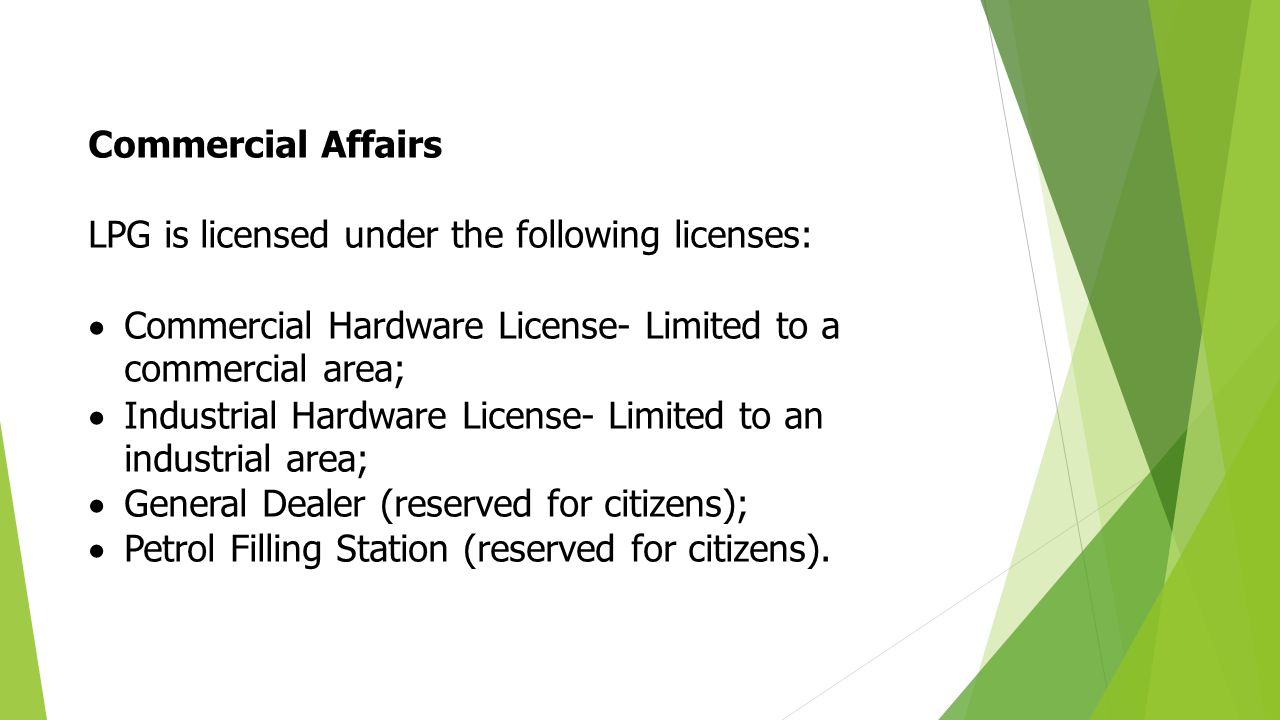 Commercial Affairs LPG is licensed under the following licenses:  Commercial Hardware License- Limited to a commercial area;  Industrial Hardware License- Limited to an industrial area;  General Dealer (reserved for citizens);  Petrol Filling Station (reserved for citizens).