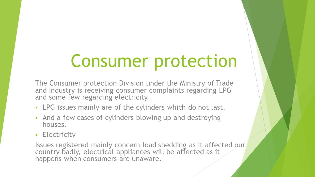 Consumer protection The Consumer protection Division under the Ministry of Trade and Industry is receiving consumer complaints regarding LPG and some few regarding electricity.