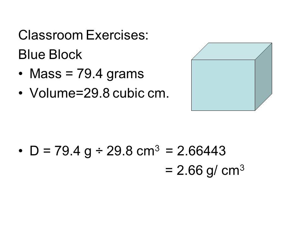 Classroom Exercises: Blue Block Mass = 79.4 grams Volume=29.8 cubic cm. D = 79.4 g ÷ 29.8 cm 3 = 2.66443 = 2.66 g/ cm 3
