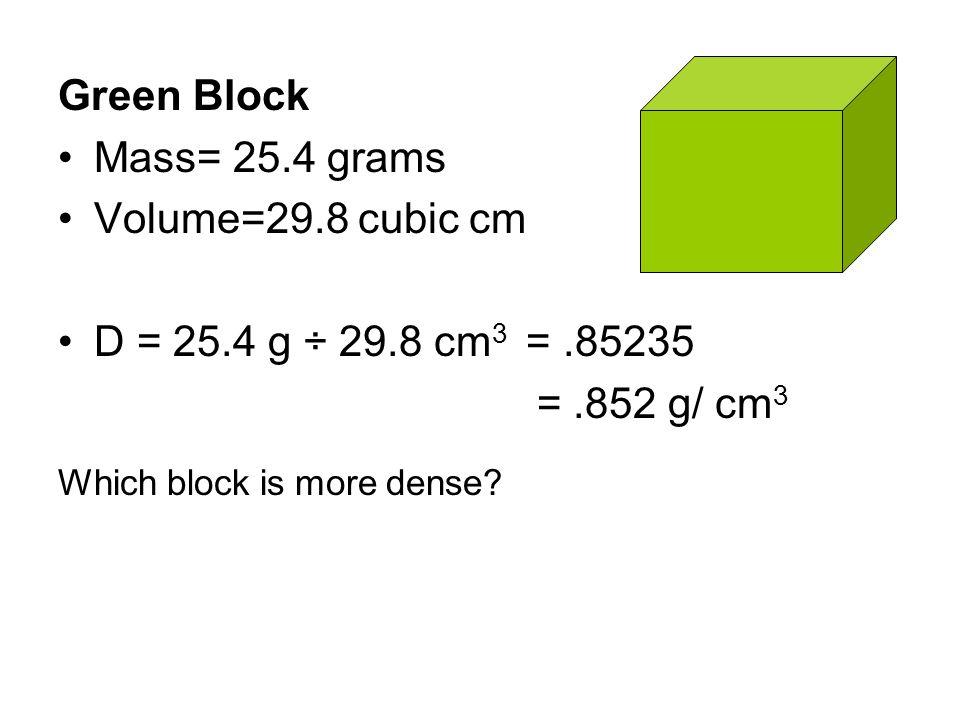 Green Block Mass= 25.4 grams Volume=29.8 cubic cm D = 25.4 g ÷ 29.8 cm 3 =.85235 =.852 g/ cm 3 Which block is more dense?