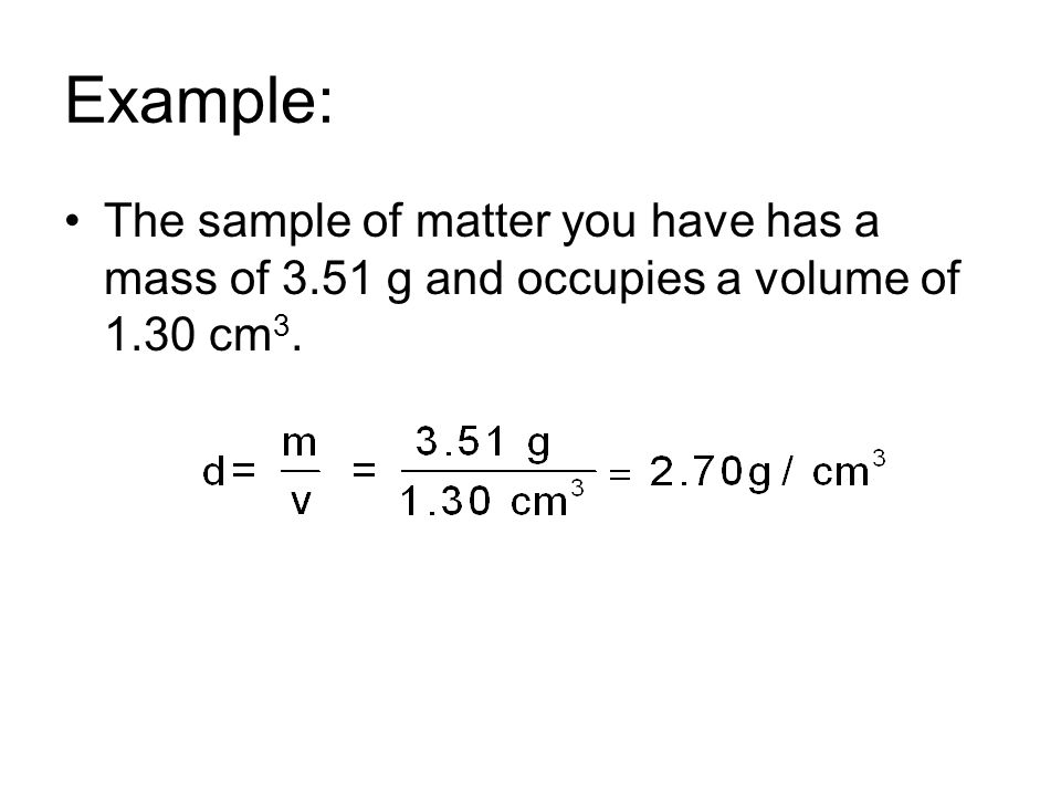 Example: The sample of matter you have has a mass of 3.51 g and occupies a volume of 1.30 cm 3.