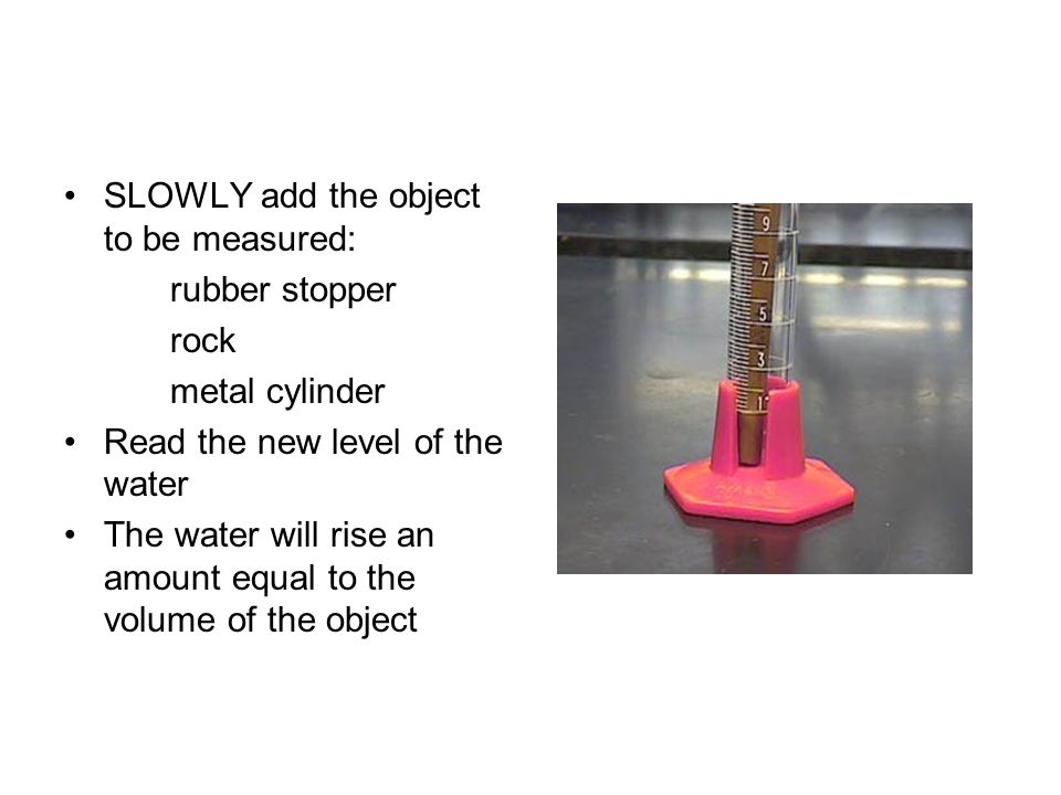 SLOWLY add the object to be measured: rubber stopper rock metal cylinder Read the new level of the water The water will rise an amount equal to the vo