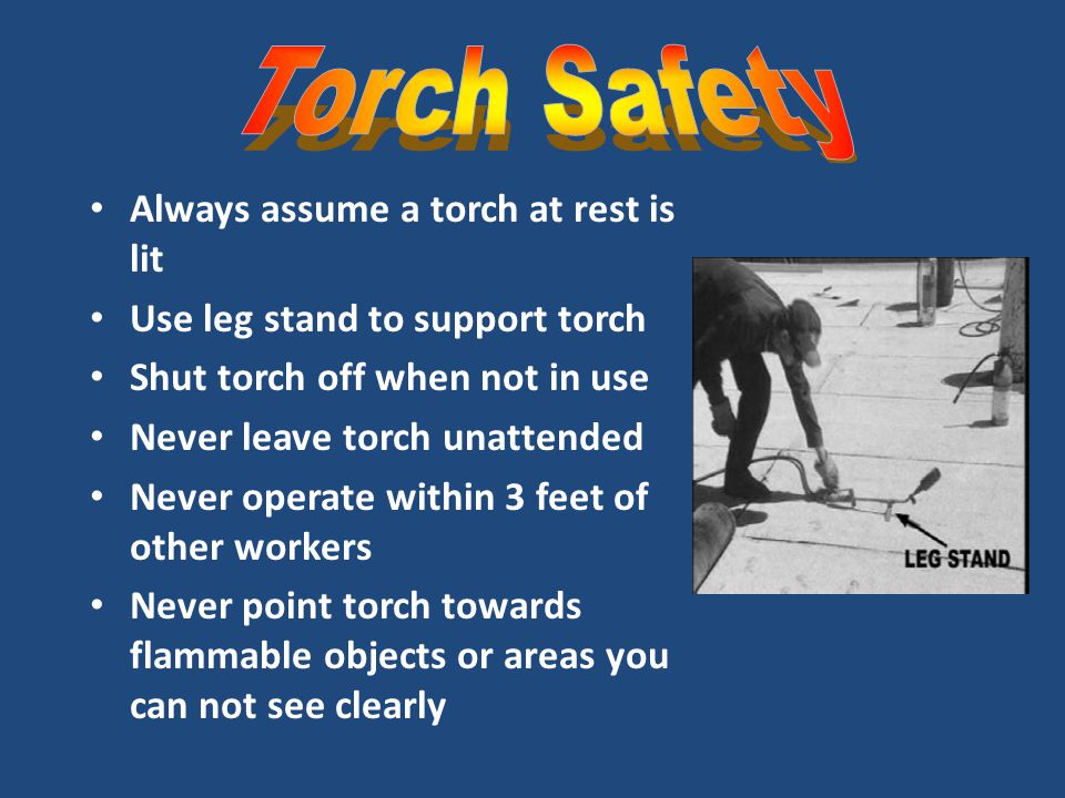 Always assume a torch at rest is lit Use leg stand to support torch Shut torch off when not in use Never leave torch unattended Never operate within 3