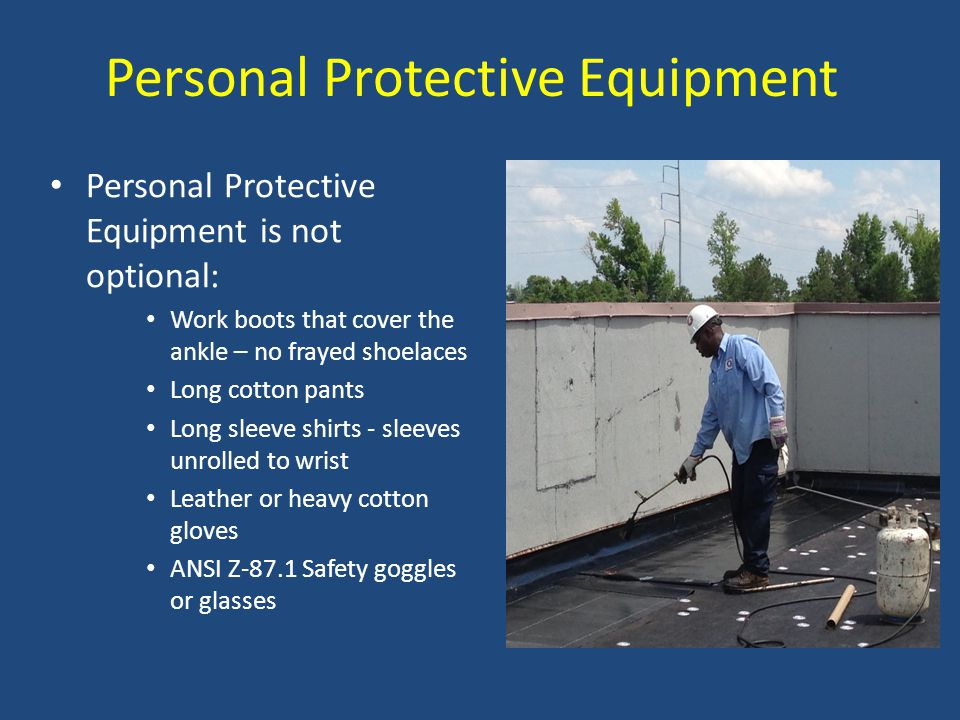 Personal Protective Equipment Personal Protective Equipment is not optional: Work boots that cover the ankle – no frayed shoelaces Long cotton pants L