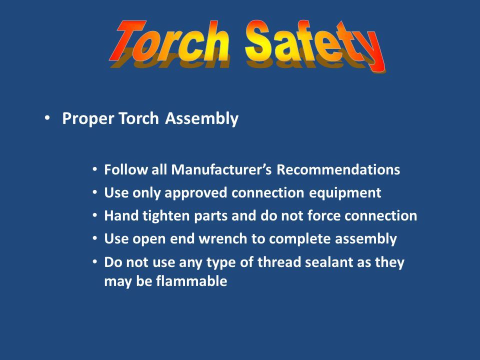 Proper Torch Assembly Follow all Manufacturer's Recommendations Use only approved connection equipment Hand tighten parts and do not force connection