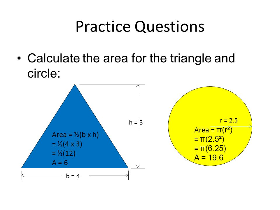 Practice Questions Calculate the area for the triangle and circle: b = 4 h = 3 r = 2.5 Area = ½(b x h) = ½(4 x 3) = ½(12) A = 6 Area = π(r²) = π(2.5²)