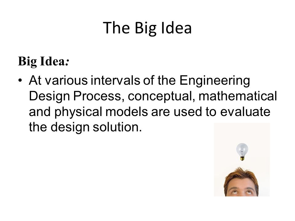 The Big Idea Big Idea: At various intervals of the Engineering Design Process, conceptual, mathematical and physical models are used to evaluate the d