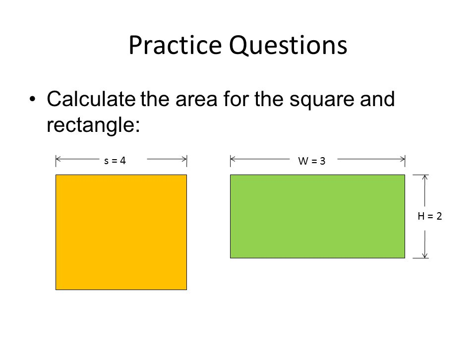 Practice Questions Calculate the area for the square and rectangle: s = 4 W = 3 H = 2