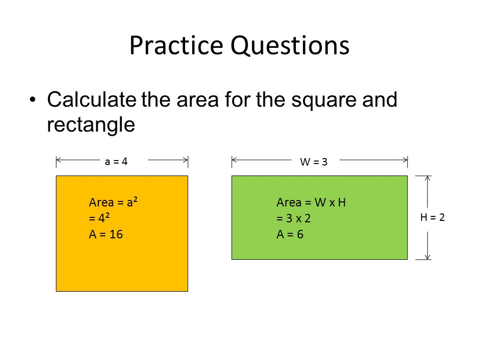 Practice Questions Calculate the area for the square and rectangle a = 4 W = 3 H = 2 Area = a² = 4² A = 16 Area = W x H = 3 x 2 A = 6