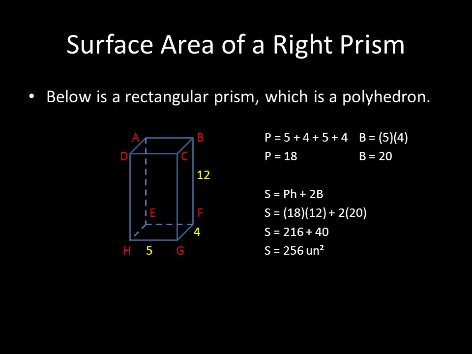 Surface Area of a Right Prism Below is a rectangular prism, which is a polyhedron. A BP = 5 + 4 + 5 + 4B = (5)(4) D C P = 18B = 20 12 S = Ph + 2B E FS