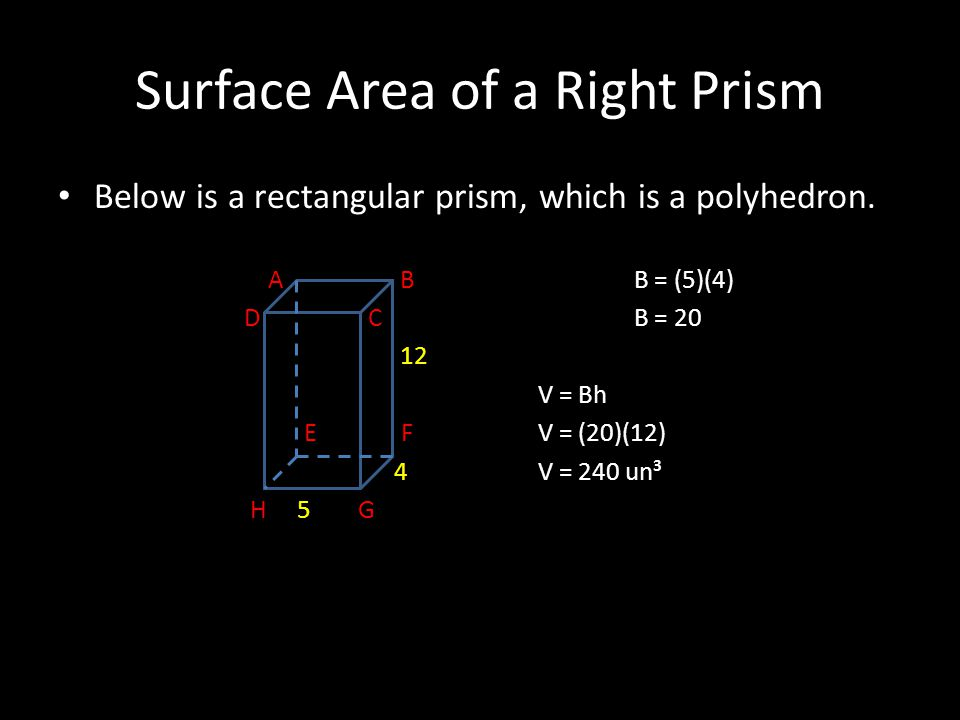 Surface Area of a Right Prism Below is a rectangular prism, which is a polyhedron. A BB = (5)(4) D C B = 20 12 V = Bh E FV = (20)(12) 4V = 240 un³ H 5