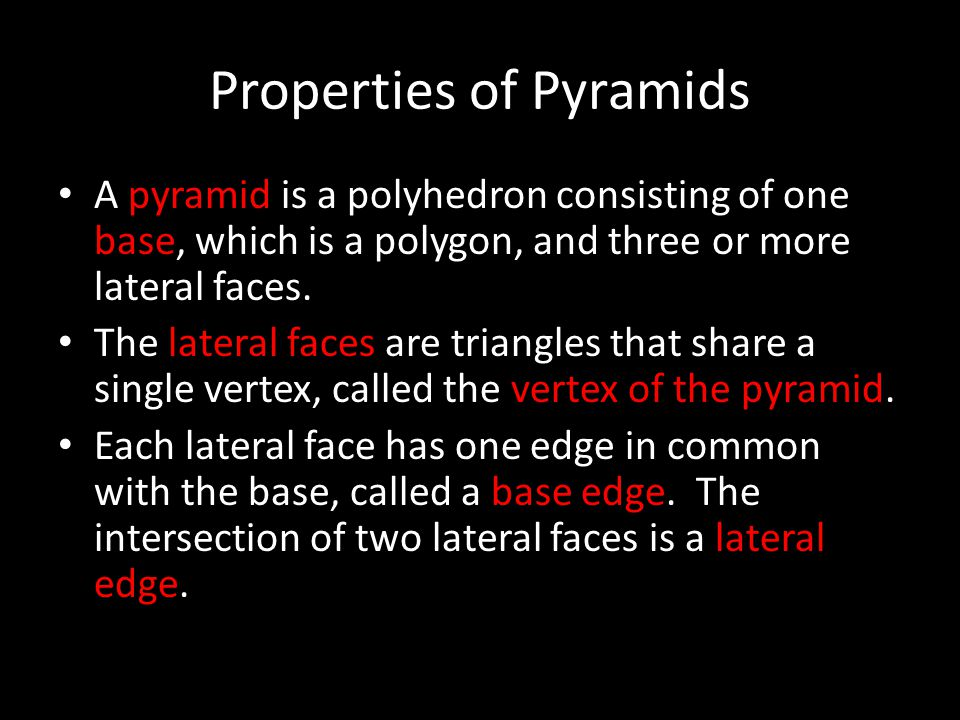 Properties of Pyramids A pyramid is a polyhedron consisting of one base, which is a polygon, and three or more lateral faces. The lateral faces are tr