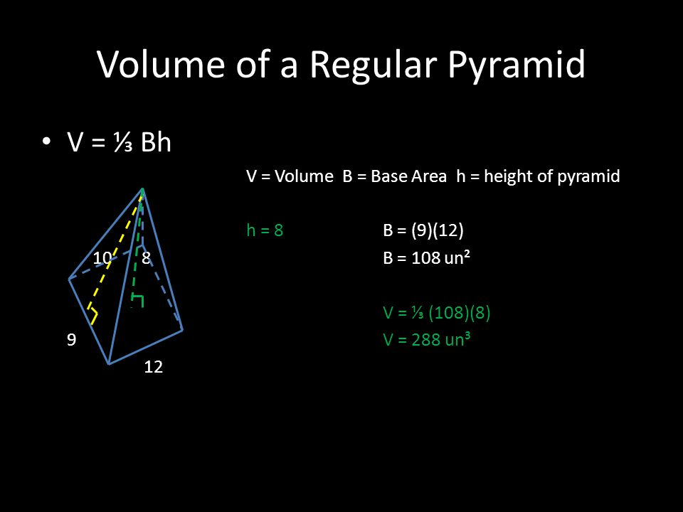 Volume of a Regular Pyramid V = ⅓ Bh V = Volume B = Base Area h = height of pyramid h = 8B = (9)(12) 10 8 B = 108 un² V = ⅓ (108)(8) 9 V = 288 un³ 12