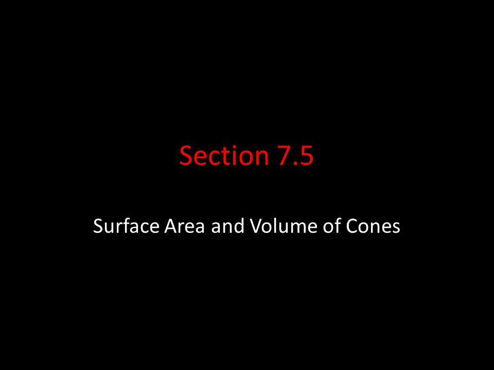 Section 7.5 Surface Area and Volume of Cones