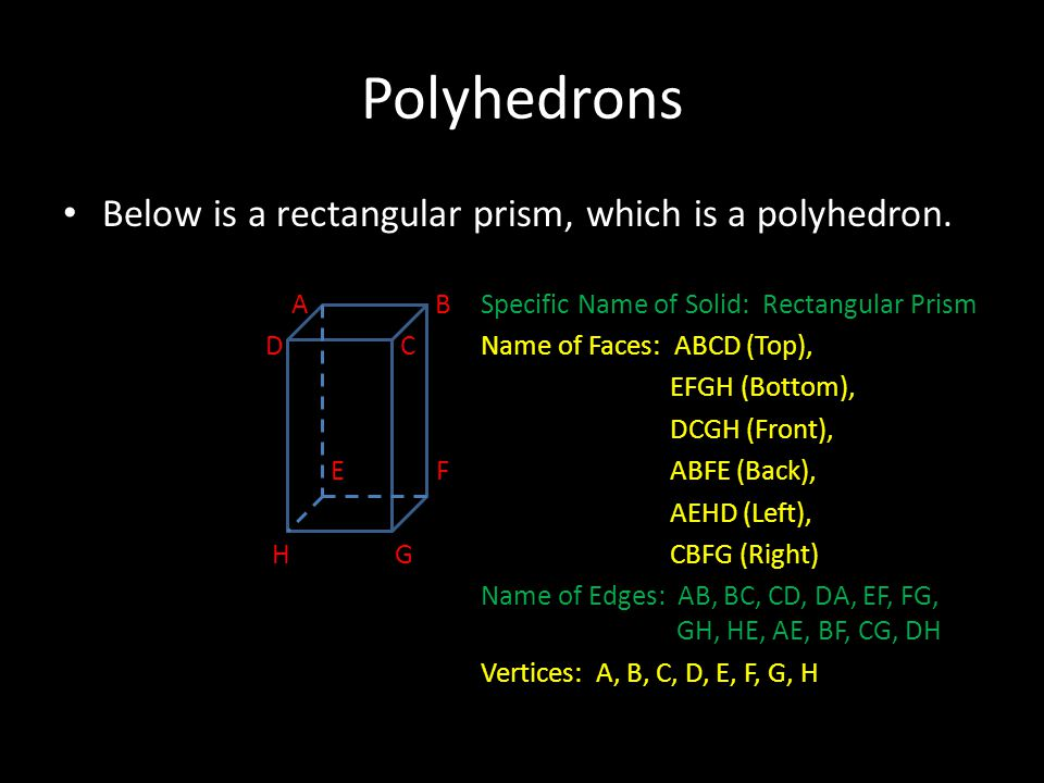 Polyhedrons Below is a rectangular prism, which is a polyhedron. A BSpecific Name of Solid: Rectangular Prism D CName of Faces: ABCD (Top), EFGH (Bott