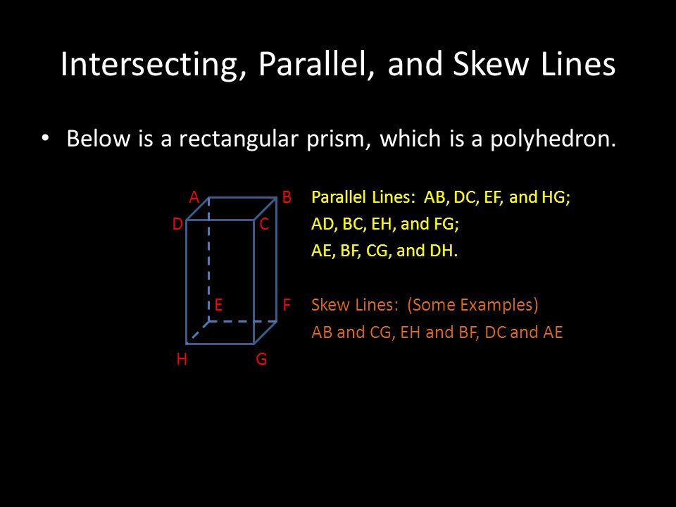 Intersecting, Parallel, and Skew Lines Below is a rectangular prism, which is a polyhedron. A BParallel Lines: AB, DC, EF, and HG; D CAD, BC, EH, and