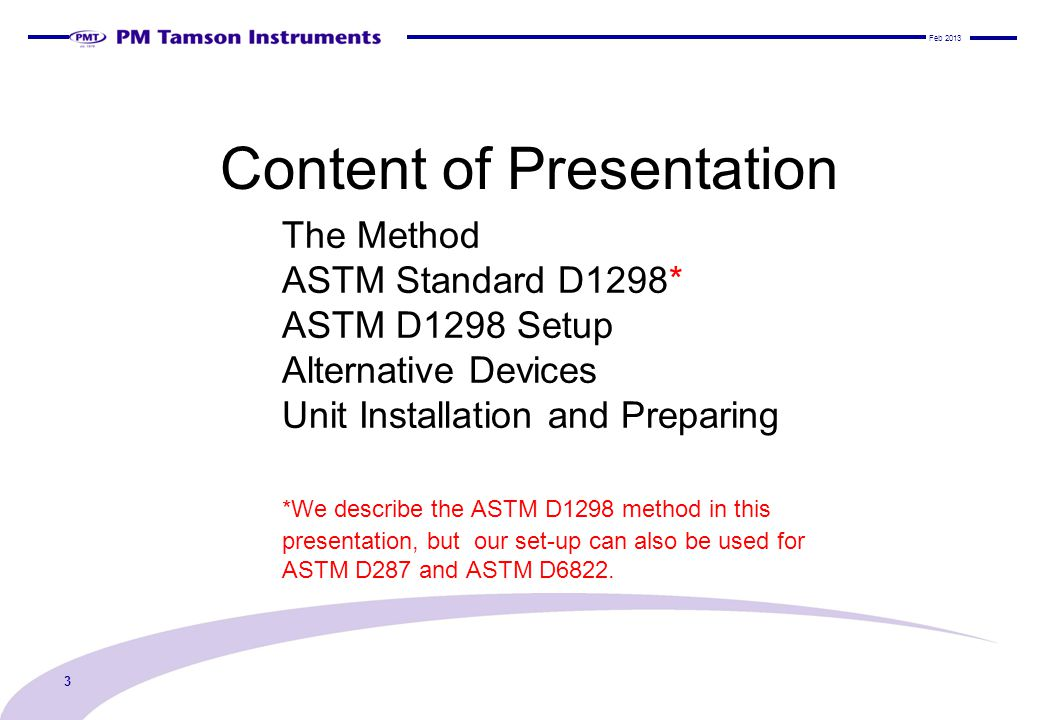 The Method ASTM Standard D1298* ASTM D1298 Setup Alternative Devices Unit Installation and Preparing *We describe the ASTM D1298 method in this presentation, but our set-up can also be used for ASTM D287 and ASTM D6822.