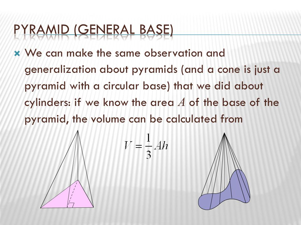  We can make the same observation and generalization about pyramids (and a cone is just a pyramid with a circular base) that we did about cylinders: