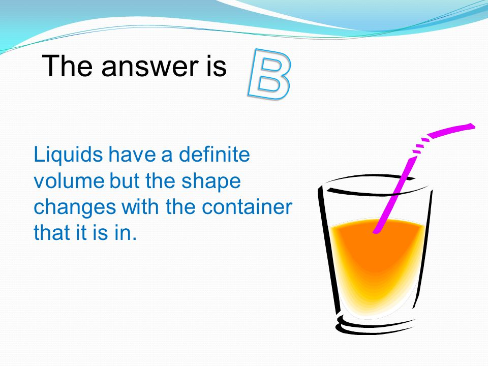 The answer is Liquids have a definite volume but the shape changes with the container that it is in.