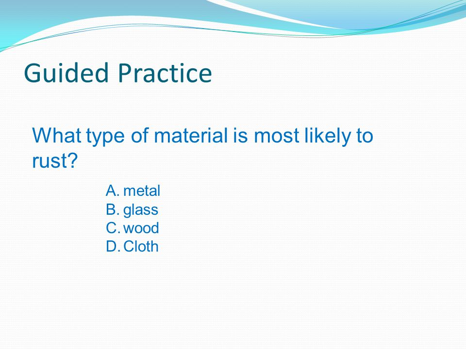 Guided Practice What type of material is most likely to rust? A.metal B.glass C.wood D.Cloth