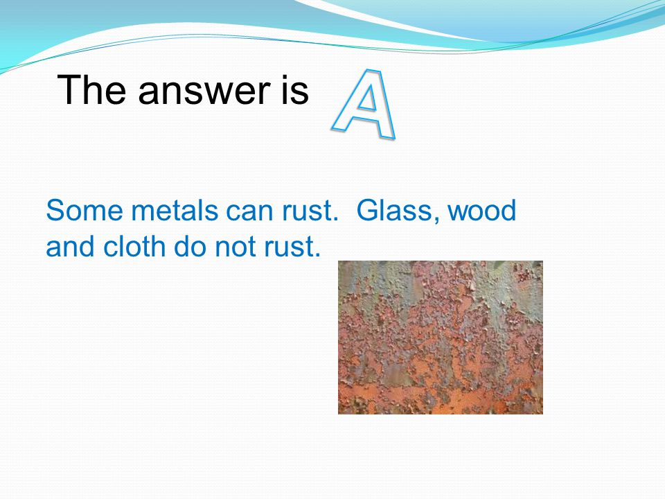 The answer is Some metals can rust. Glass, wood and cloth do not rust.