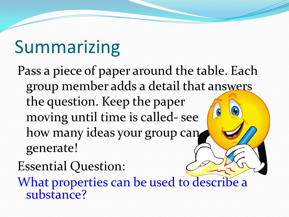 Summarizing Pass a piece of paper around the table. Each group member adds a detail that answers the question. Keep the paper moving until time is cal