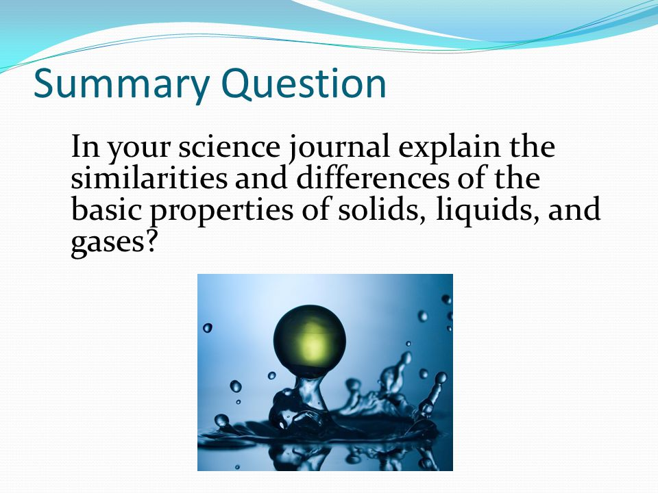 In your science journal explain the similarities and differences of the basic properties of solids, liquids, and gases? Summary Question