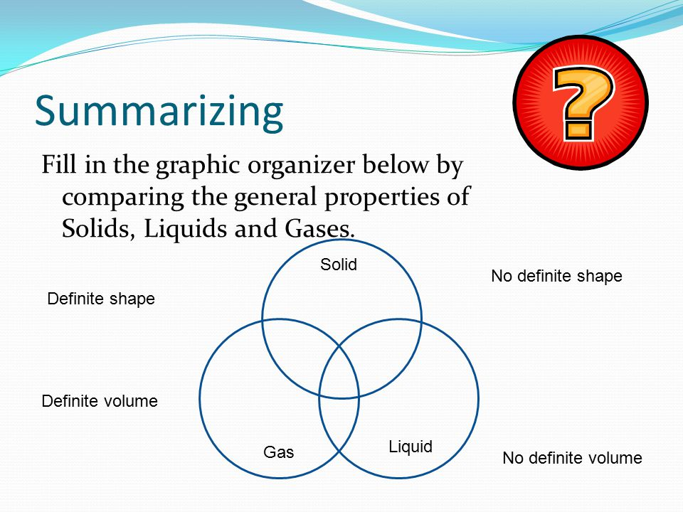 Summarizing Fill in the graphic organizer below by comparing the general properties of Solids, Liquids and Gases. Solid Liquid Gas Definite shape No d