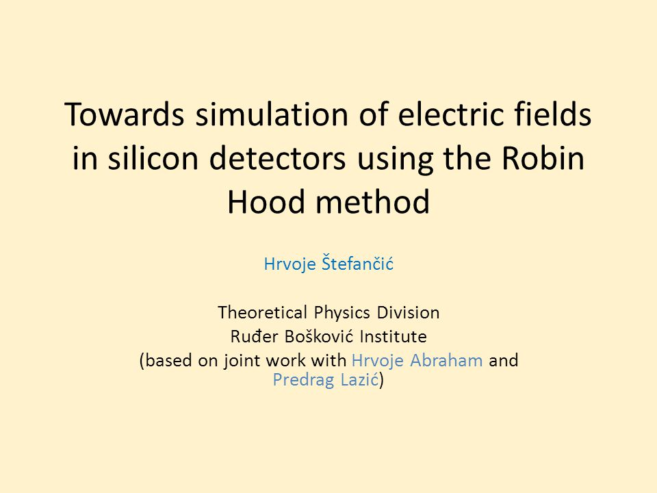 Electric field strength in a segment of a Si microstrip detector Peculiar behavior of the Si microstrip detector at the interstrip region observed by the IRB group (communicated by Soić and Grassi) The configuration of the electric field in the interstrip region might be relevant for the explanation Robin Hood as a method for the precise calculation of the field This workshop as a testing ground of the idea (with some preliminary results) Discuss and asses the potential of the method in Si detectors Learn about possible unpercieved opportunities or overlooked pitfalls In which direction to proceed 2 Silicon Detector Workshop, Split, Croatia, 8- 10 October 2012
