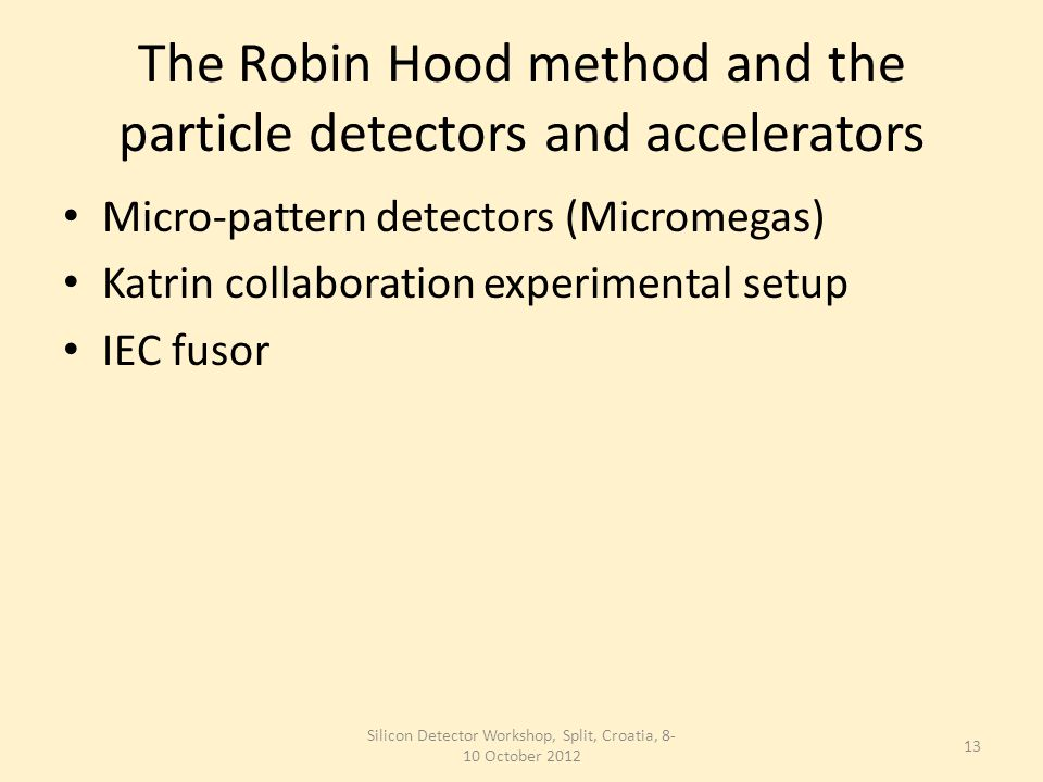 The Robin Hood method and the particle detectors and accelerators Micro-pattern detectors (Micromegas) Katrin collaboration experimental setup IEC fusor Silicon Detector Workshop, Split, Croatia, 8- 10 October 2012 13