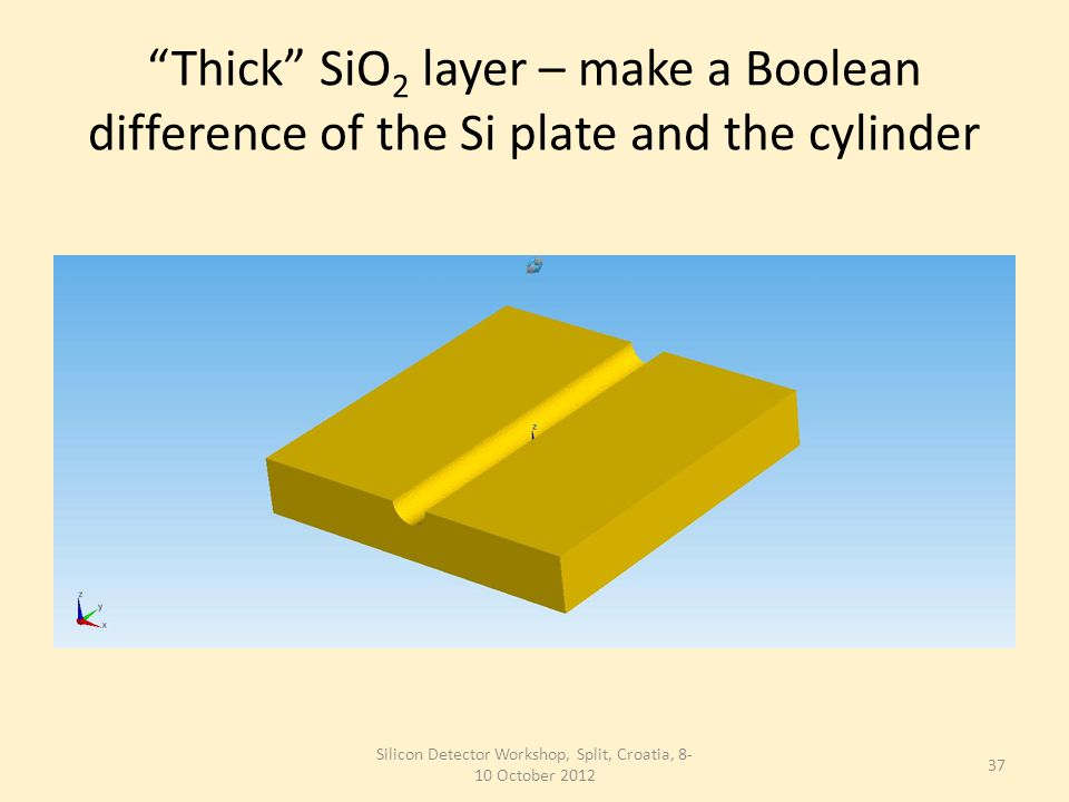 Thick SiO 2 layer – make a Boolean difference of the Si plate and the cylinder Silicon Detector Workshop, Split, Croatia, 8- 10 October 2012 37