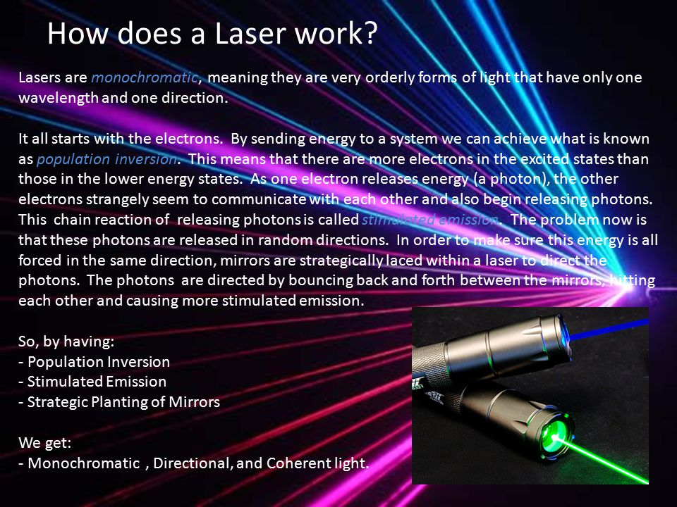 Lasers are monochromatic, meaning they are very orderly forms of light that have only one wavelength and one direction.