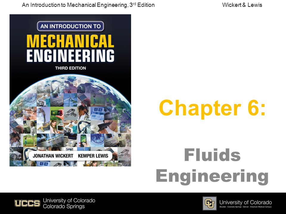 Fluids Engineering Chapter 6: An Introduction to Mechanical Engineering, 3 rd Edition Wickert & Lewis