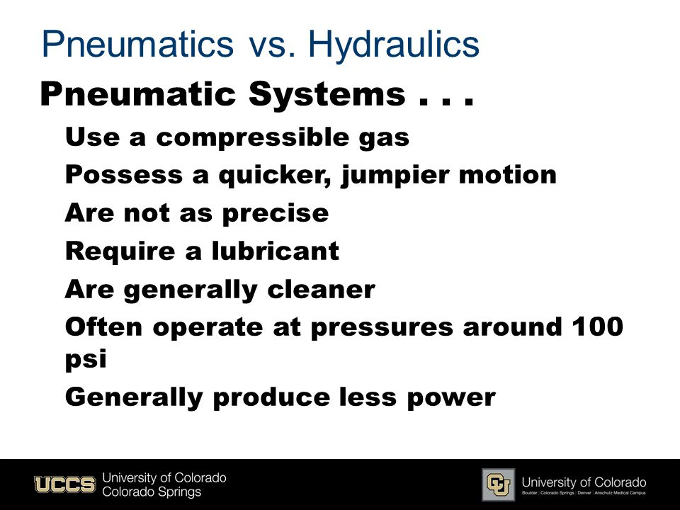 Pneumatics vs. Hydraulics Pneumatic Systems... Use a compressible gas Possess a quicker, jumpier motion Are not as precise Require a lubricant Are gen