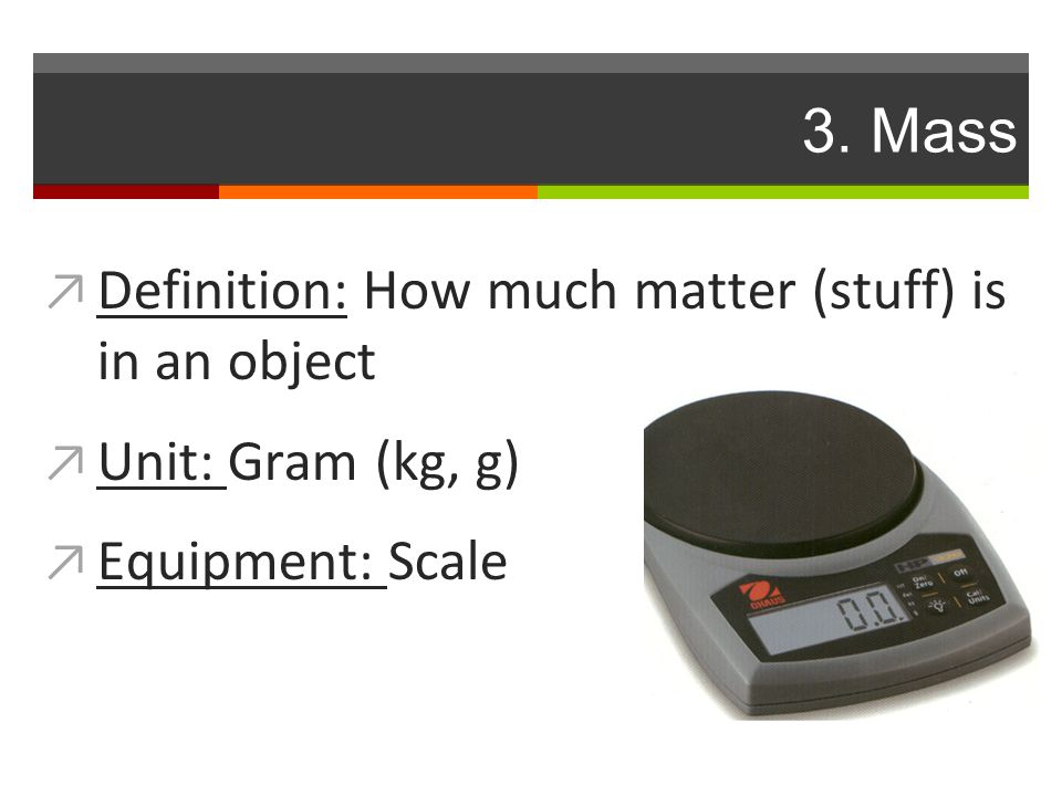 3. Mass ↗ Definition: How much matter (stuff) is in an object ↗ Unit: Gram (kg, g) ↗ Equipment: Scale