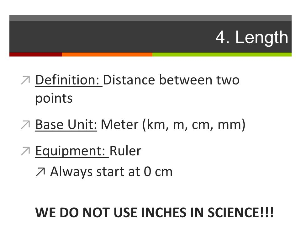 4. Length ↗ Definition: Distance between two points ↗ Base Unit: Meter (km, m, cm, mm) ↗ Equipment: Ruler ↗ Always start at 0 cm WE DO NOT USE INCHES