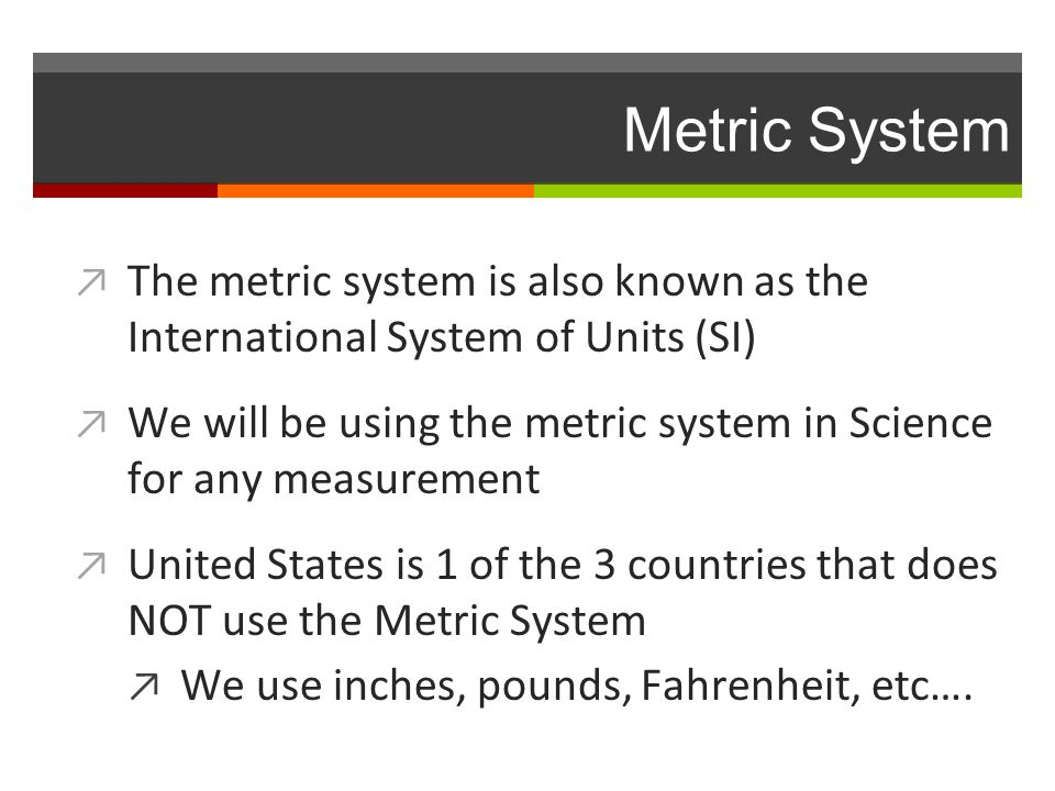 Metric System ↗ The metric system is also known as the International System of Units (SI) ↗ We will be using the metric system in Science for any measurement ↗ United States is 1 of the 3 countries that does NOT use the Metric System ↗ We use inches, pounds, Fahrenheit, etc….