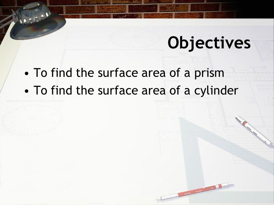 Objectives To find the surface area of a prism To find the surface area of a cylinder