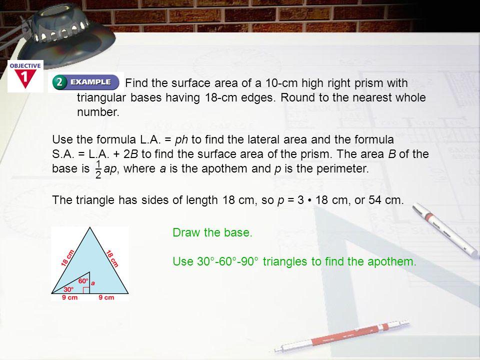 9 = 3  alonger leg  3  shorter leg B = ap =  3 3  54 = 81 3 1212 1212 The area of each base of the prism is 81 3 cm 2.