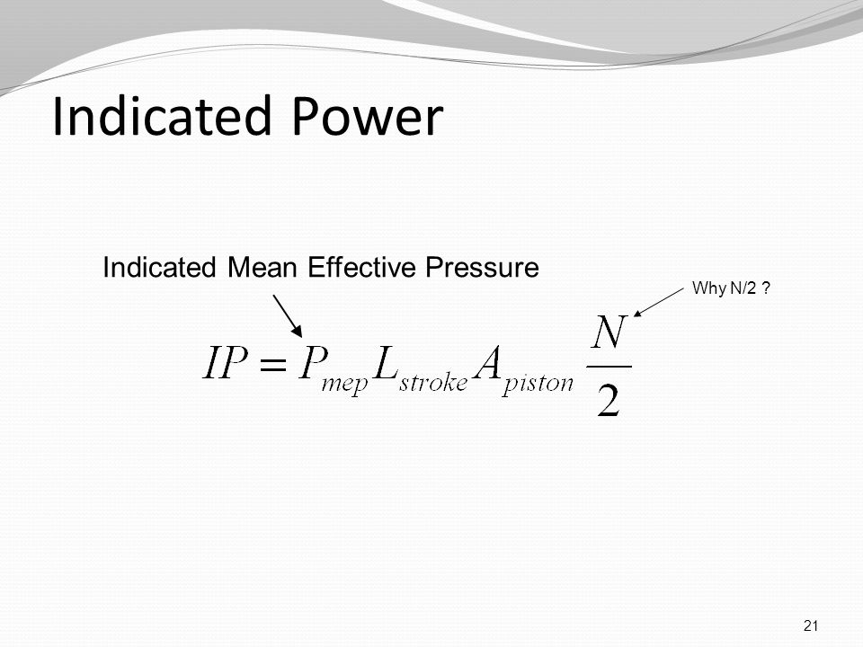 Indicated Power 21 Indicated Mean Effective Pressure Why N/2