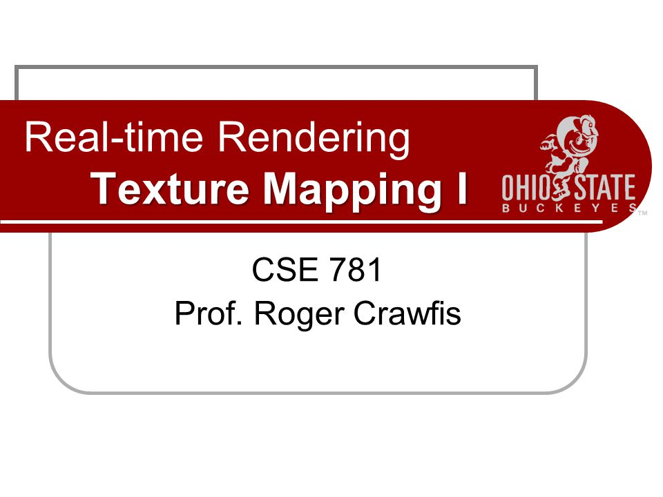 Texture Mapping I Real-time Rendering Texture Mapping I CSE 781 Prof. Roger Crawfis