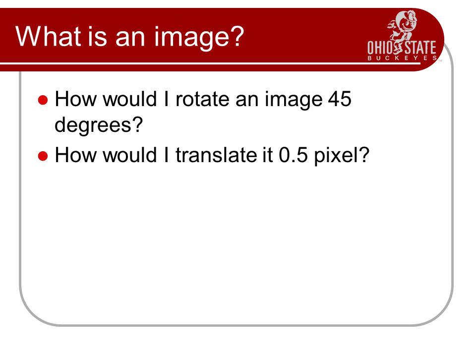What is an image? How would I rotate an image 45 degrees? How would I translate it 0.5 pixel?