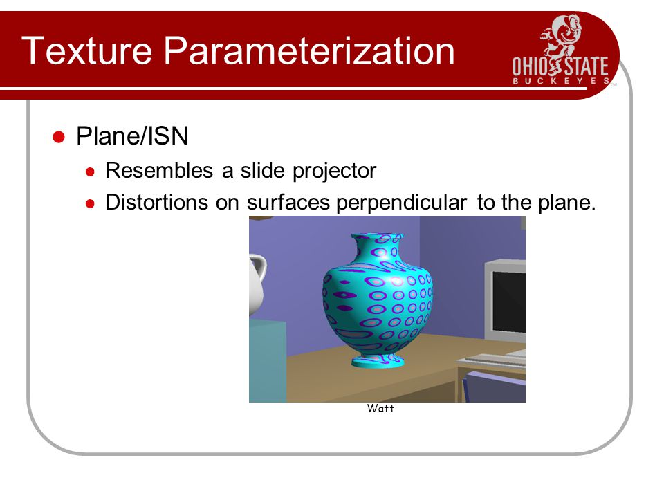 Texture Parameterization Plane/ISN Resembles a slide projector Distortions on surfaces perpendicular to the plane.