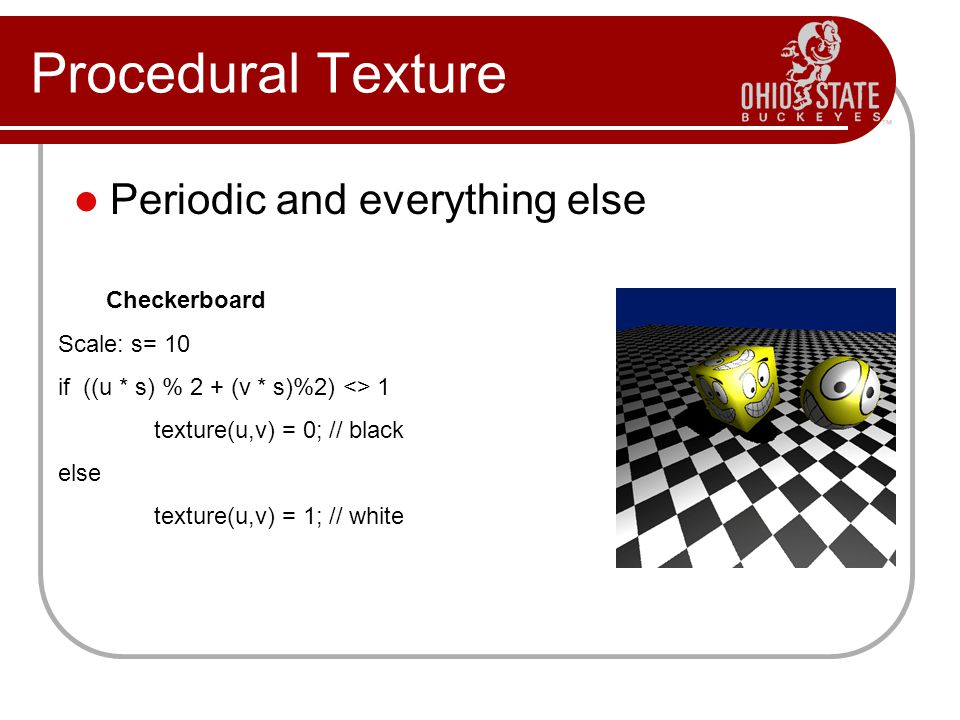 Procedural Texture Periodic and everything else Checkerboard Scale: s= 10 if ((u * s) % 2 + (v * s)%2) <> 1 texture(u,v) = 0; // black else texture(u,v) = 1; // white
